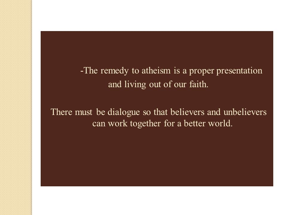 -The remedy to atheism is a proper presentation
