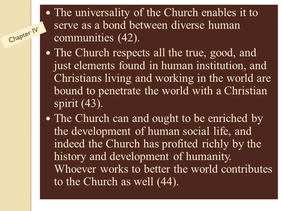 The universality of the Church enables it to serve as a bond between diverse human communities (42).