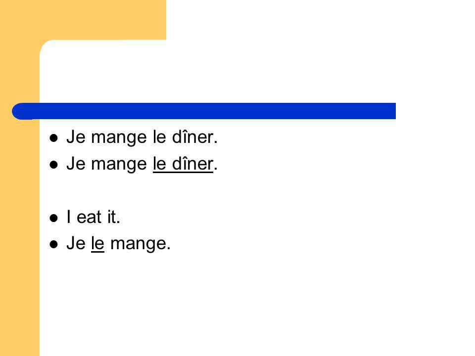 Je mange le dîner. I eat it. Je le mange.