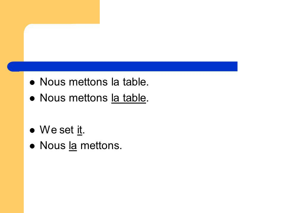 Nous mettons la table. We set it. Nous la mettons.
