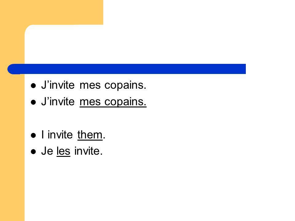 J'invite mes copains. I invite them. Je les invite.
