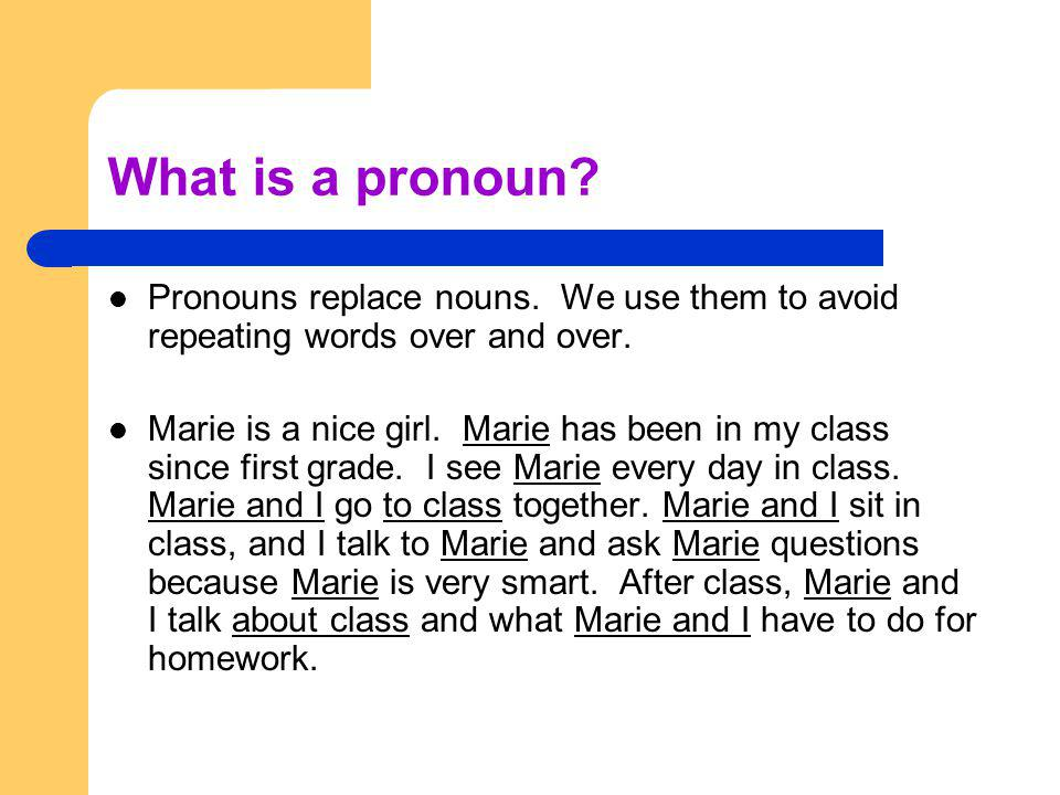 What is a pronoun Pronouns replace nouns. We use them to avoid repeating words over and over.