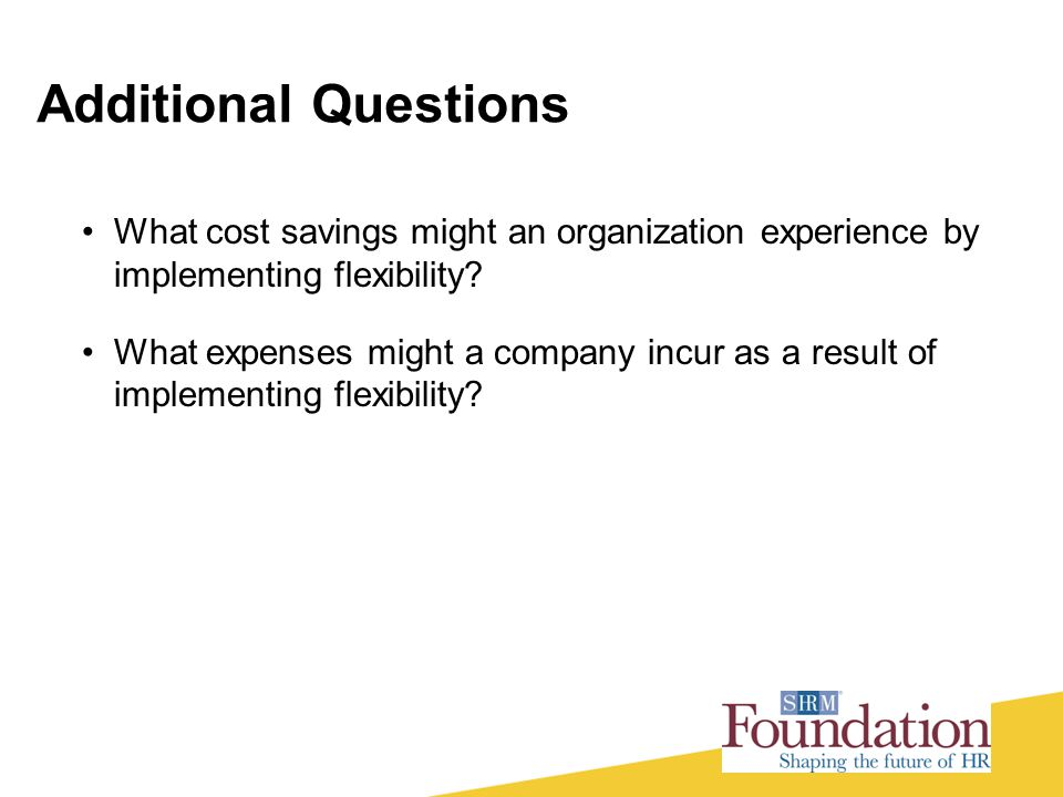 Additional Questions What cost savings might an organization experience by implementing flexibility