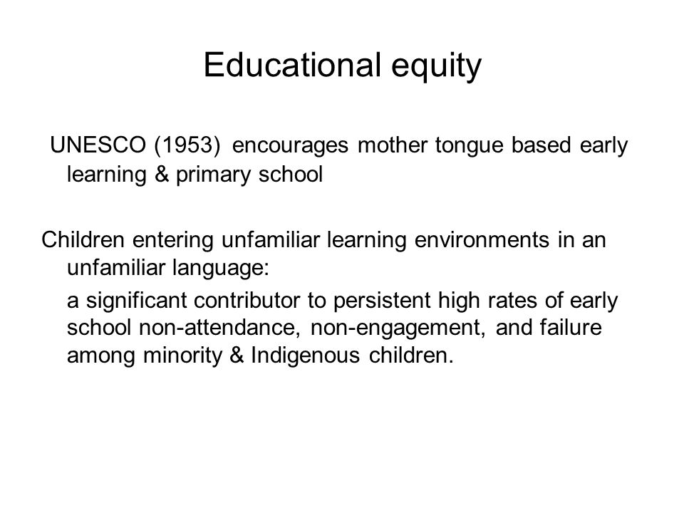 Educational equity UNESCO (1953) encourages mother tongue based early learning & primary school.