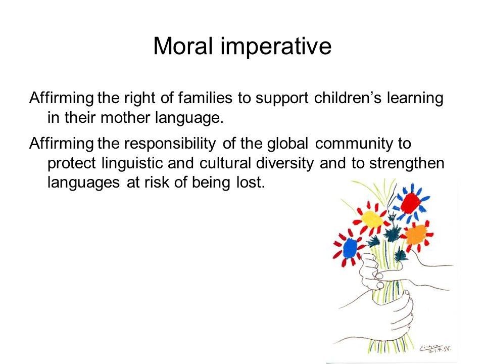 Moral imperative Affirming the right of families to support children's learning in their mother language.