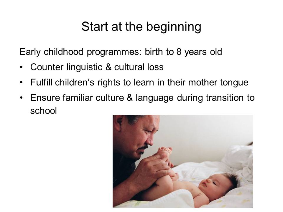 Start at the beginning Early childhood programmes: birth to 8 years old. Counter linguistic & cultural loss.