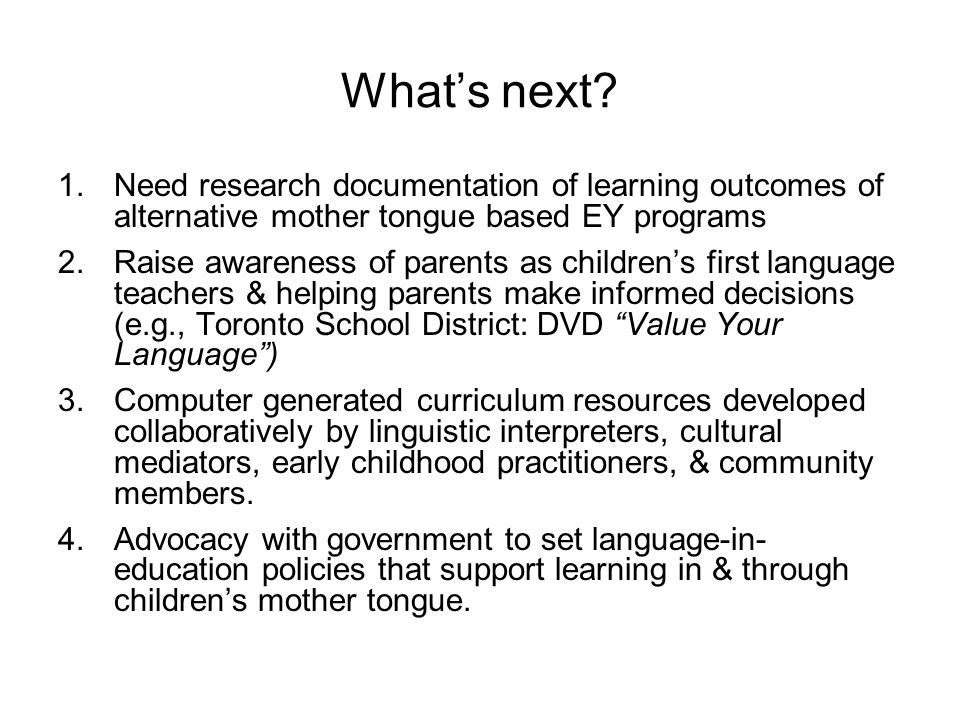 What's next Need research documentation of learning outcomes of alternative mother tongue based EY programs.