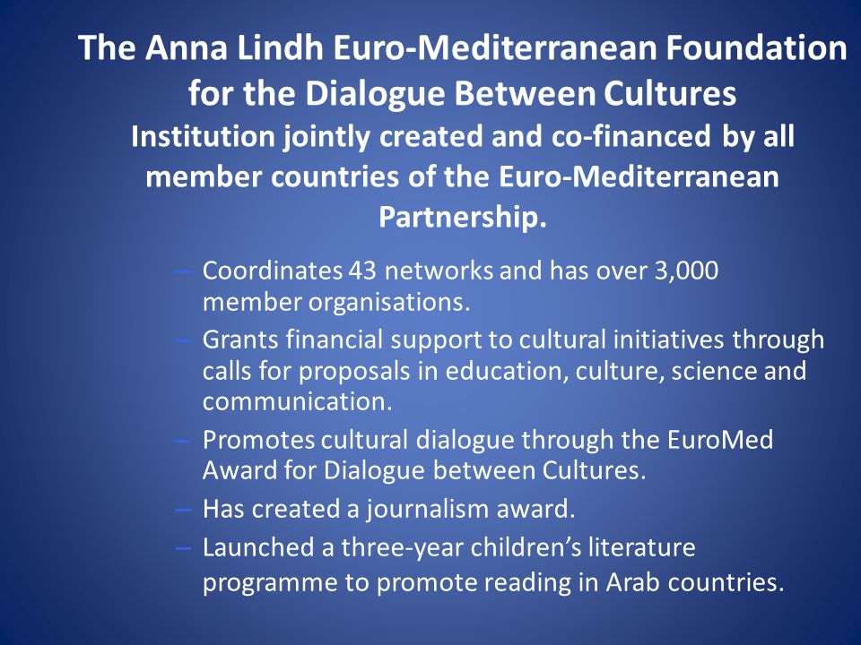 The Anna Lindh Euro-Mediterranean Foundation for the Dialogue Between Cultures Institution jointly created and co-financed by all member countries of the Euro-Mediterranean Partnership.
