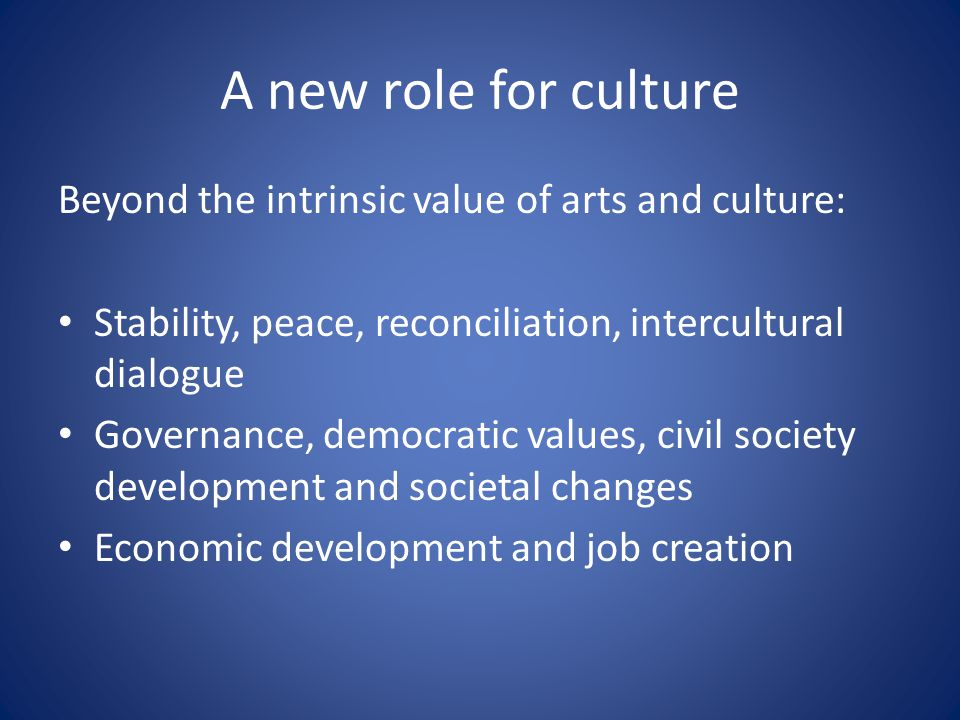 A new role for culture Beyond the intrinsic value of arts and culture: