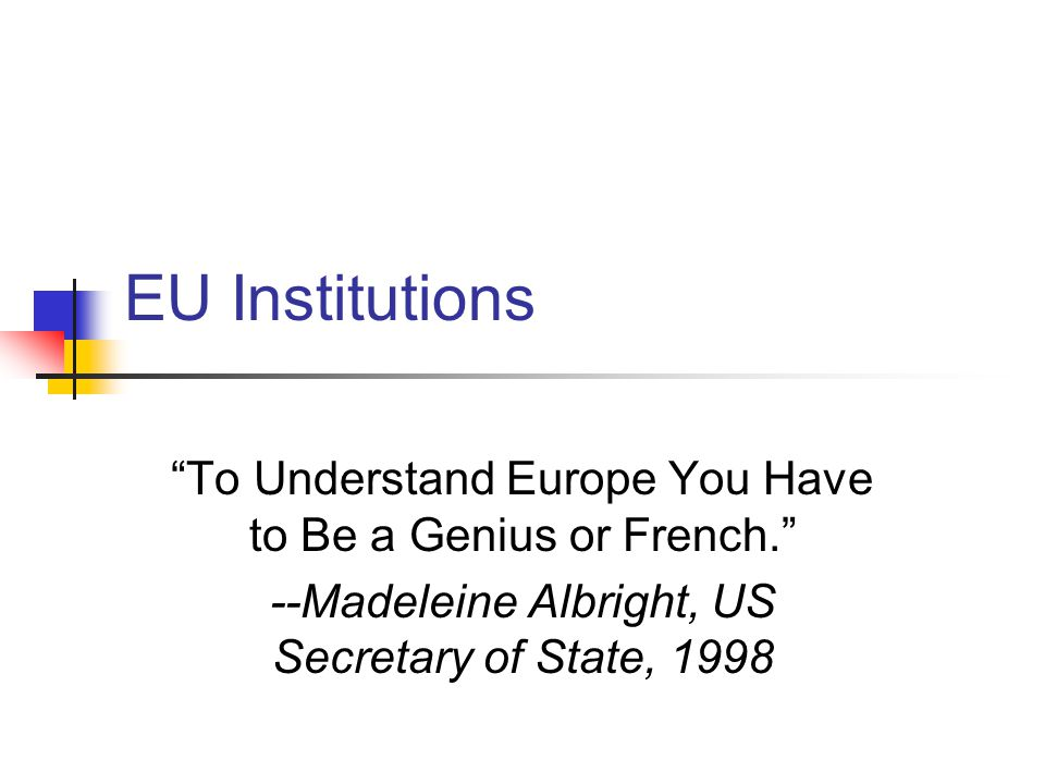 EU Institutions To Understand Europe You Have to Be a Genius or French. --Madeleine Albright, US Secretary of State, 1998.