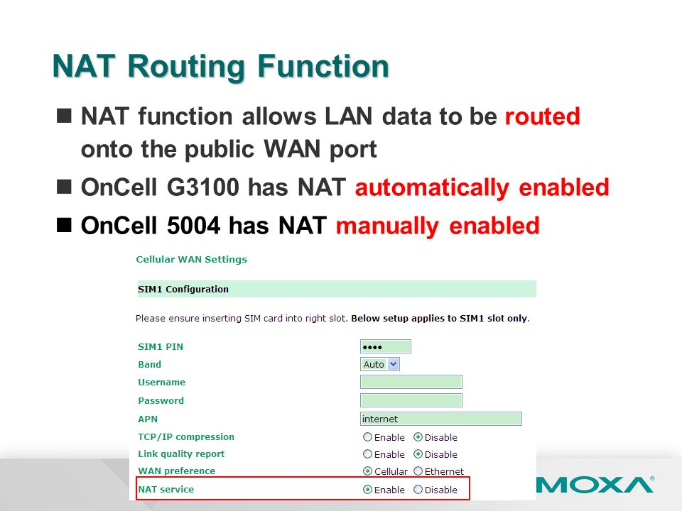 NAT Routing Function NAT function allows LAN data to be routed onto the public WAN port. OnCell G3100 has NAT automatically enabled.