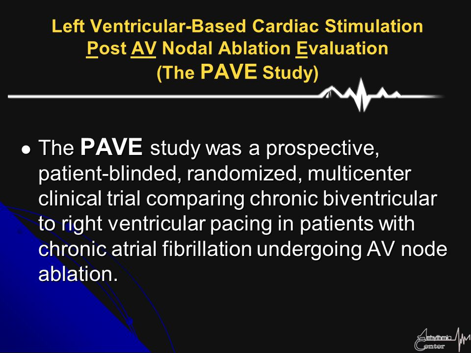 Left Ventricular-Based Cardiac Stimulation Post AV Nodal Ablation Evaluation (The PAVE Study)