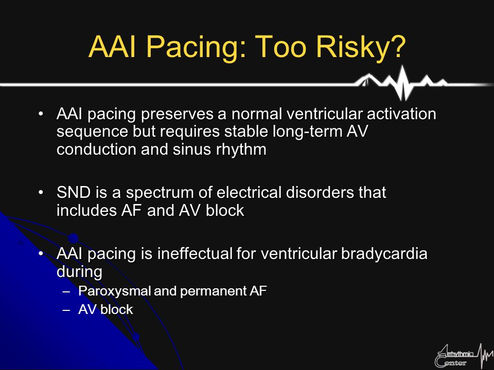 AAI Pacing: Too Risky AAI pacing preserves a normal ventricular activation sequence but requires stable long-term AV conduction and sinus rhythm.