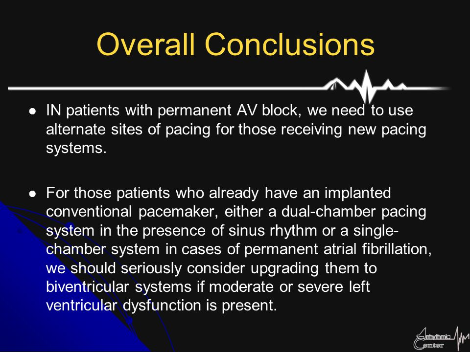 Overall Conclusions IN patients with permanent AV block, we need to use alternate sites of pacing for those receiving new pacing systems.