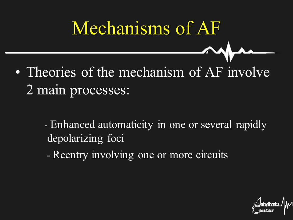 Mechanisms of AF Theories of the mechanism of AF involve 2 main processes: - Enhanced automaticity in one or several rapidly depolarizing foci.