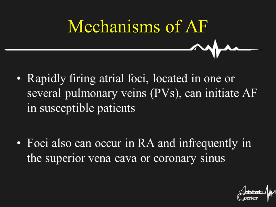 Mechanisms of AF Rapidly firing atrial foci, located in one or several pulmonary veins (PVs), can initiate AF in susceptible patients.