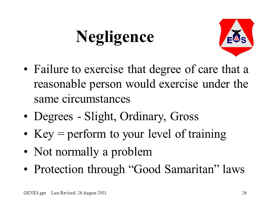 Negligence Failure to exercise that degree of care that a reasonable person would exercise under the same circumstances.