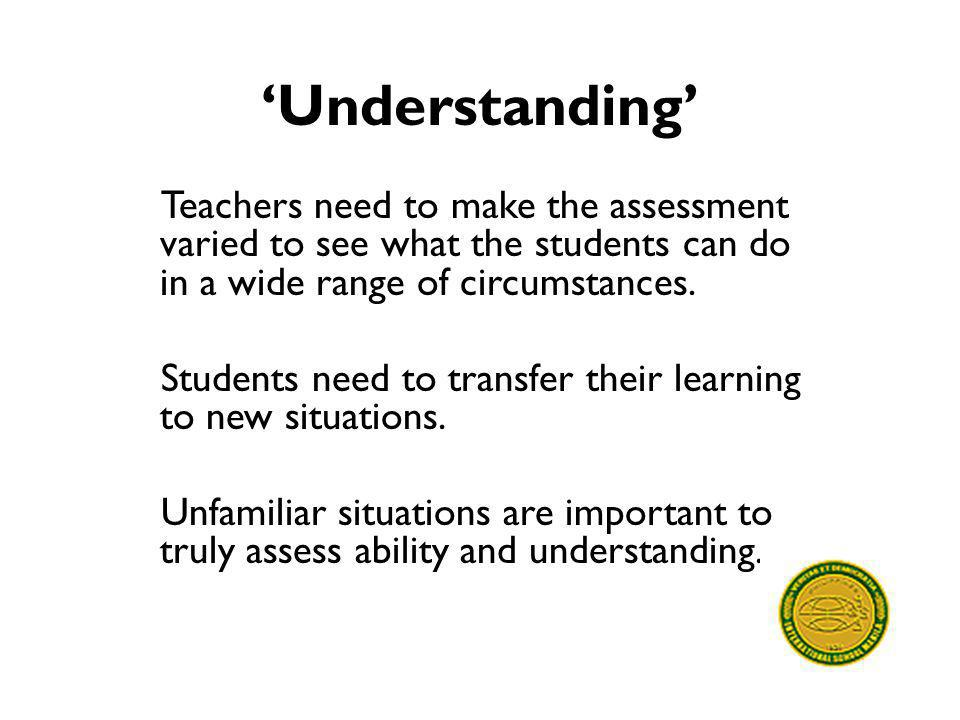 'Understanding' Teachers need to make the assessment varied to see what the students can do in a wide range of circumstances.