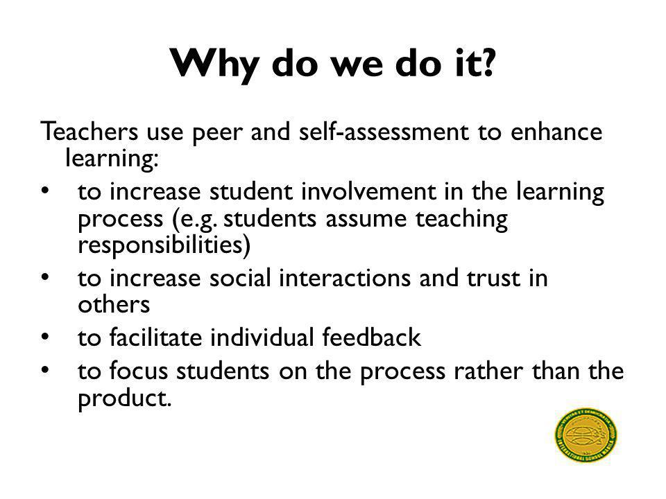 Why do we do it Teachers use peer and self-assessment to enhance learning:
