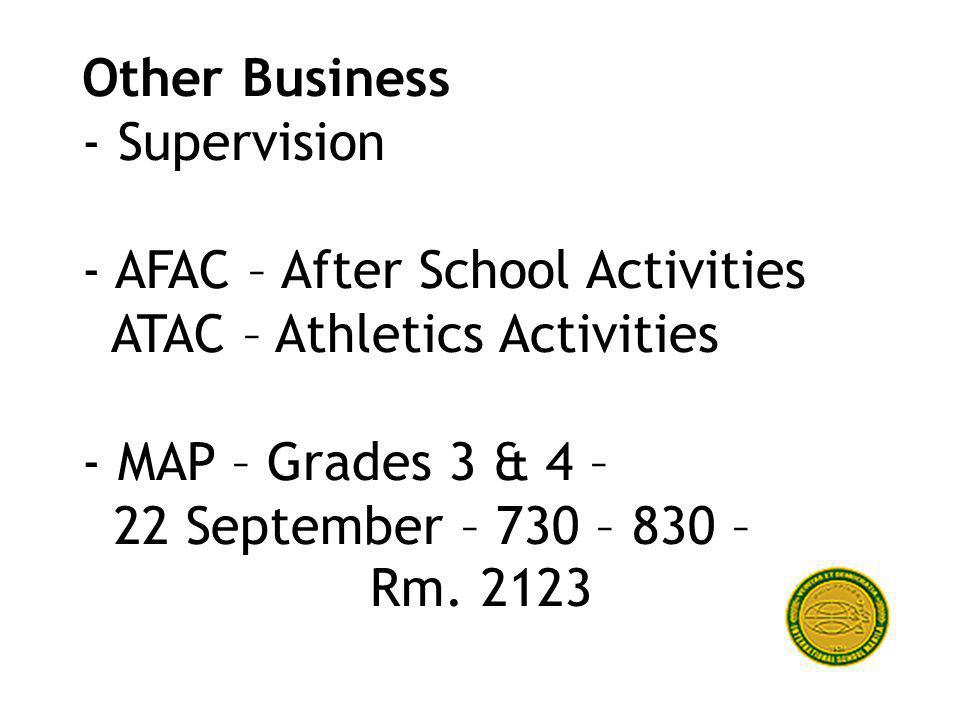 Other Business - Supervision - AFAC – After School Activities ATAC – Athletics Activities - MAP – Grades 3 & 4 – 22 September – 730 – 830 – Rm.
