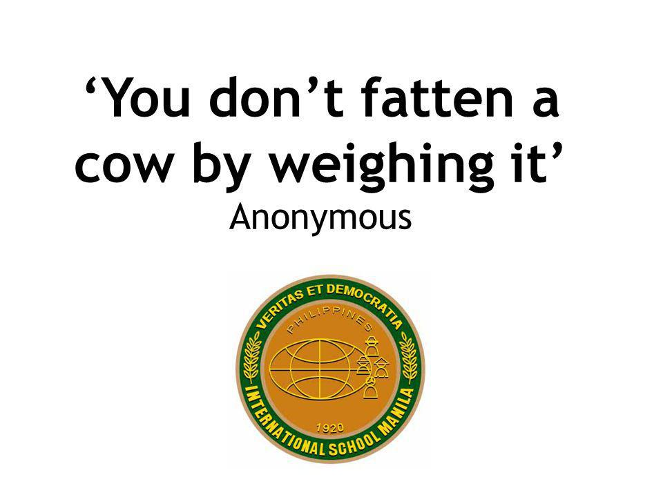 'You don't fatten a cow by weighing it' Anonymous