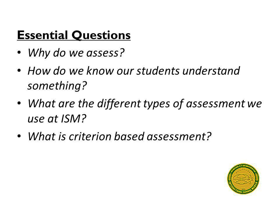 Essential Questions Why do we assess How do we know our students understand something What are the different types of assessment we use at ISM