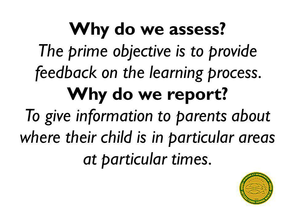 Why do we assess. The prime objective is to provide feedback on the learning process.