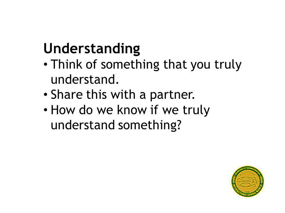 Understanding Think of something that you truly understand.