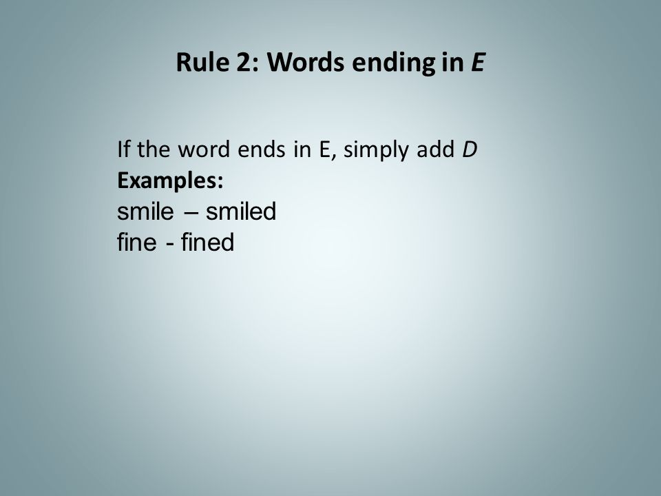Rule 2: Words ending in E If the word ends in E, simply add D
