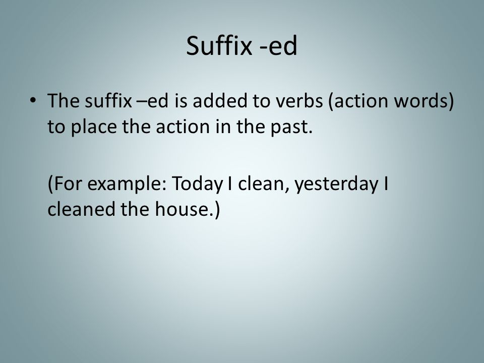 Suffix -ed The suffix –ed is added to verbs (action words) to place the action in the past.