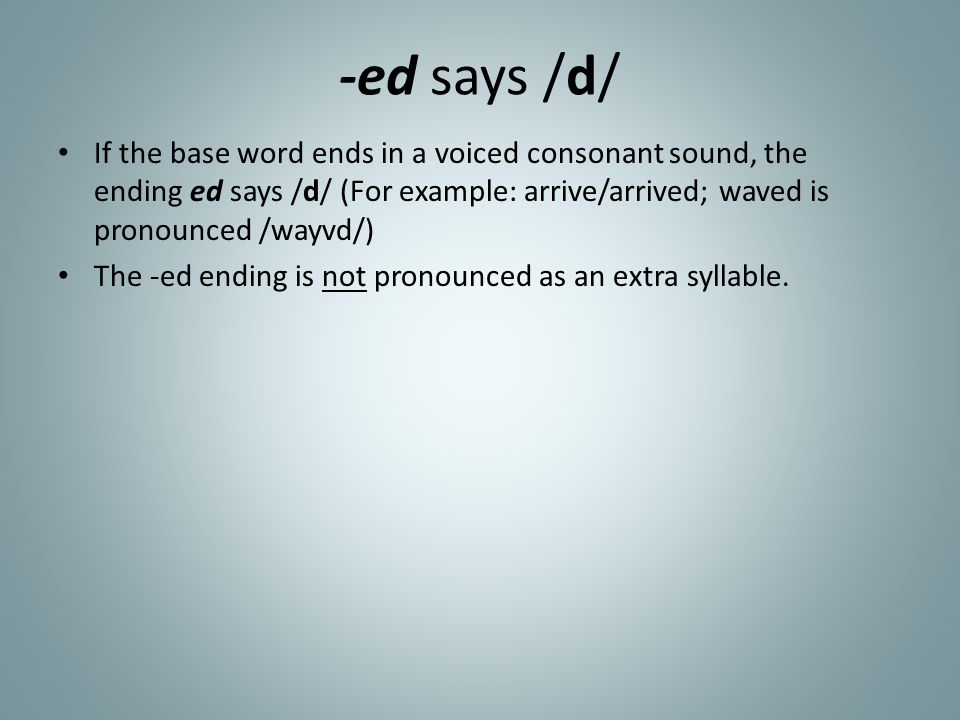 -ed says /d/ If the base word ends in a voiced consonant sound, the ending ed says /d/ (For example: arrive/arrived; waved is pronounced /wayvd/)