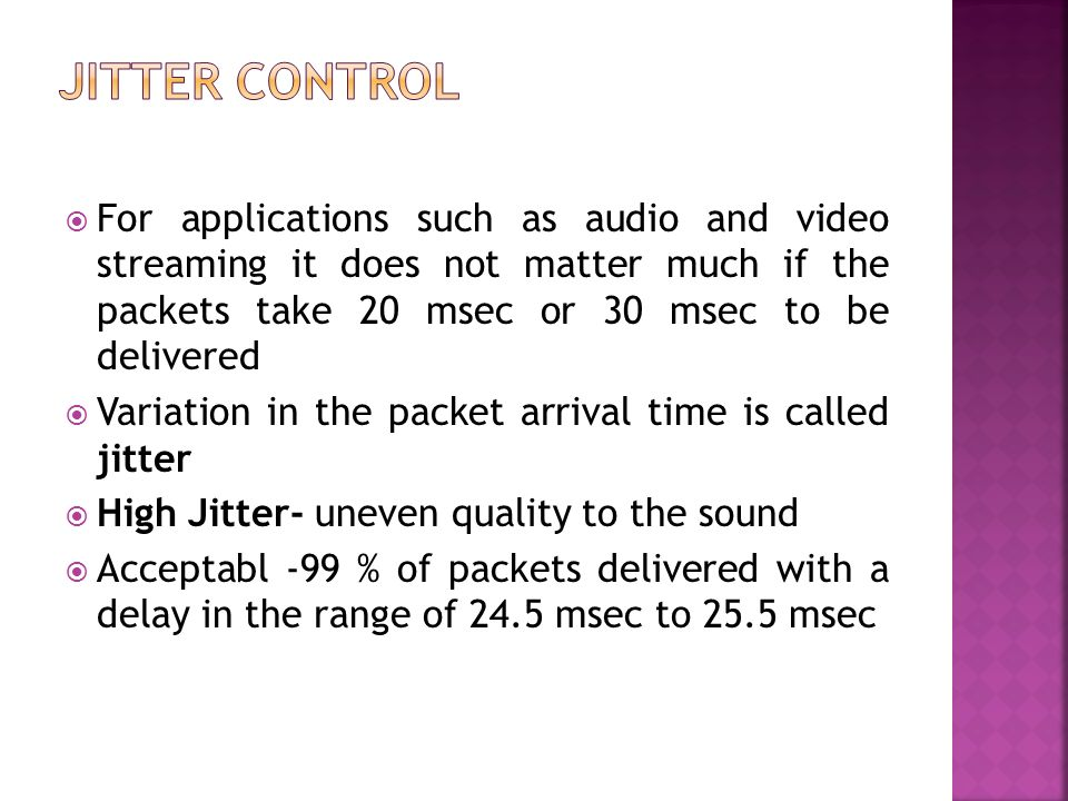 Jitter Control For applications such as audio and video streaming it does not matter much if the packets take 20 msec or 30 msec to be delivered.