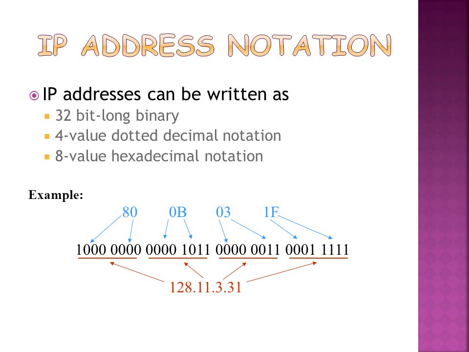 IP Address Notation IP addresses can be written as 32 bit-long binary