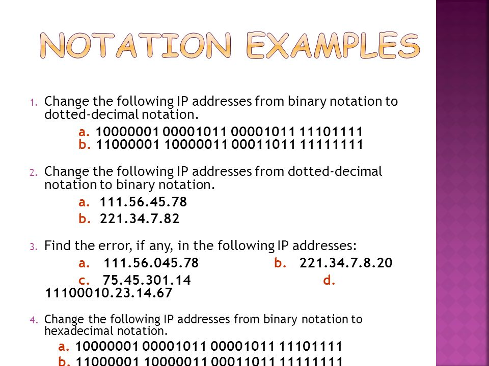 Notation Examples Change the following IP addresses from binary notation to dotted-decimal notation.