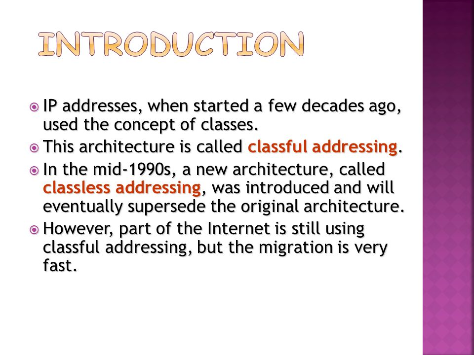 Introduction IP addresses, when started a few decades ago, used the concept of classes. This architecture is called classful addressing.