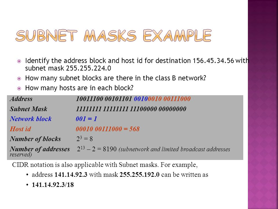Subnet Masks Example Identify the address block and host id for destination 156.45.34.56 with subnet mask 255.255.224.0.