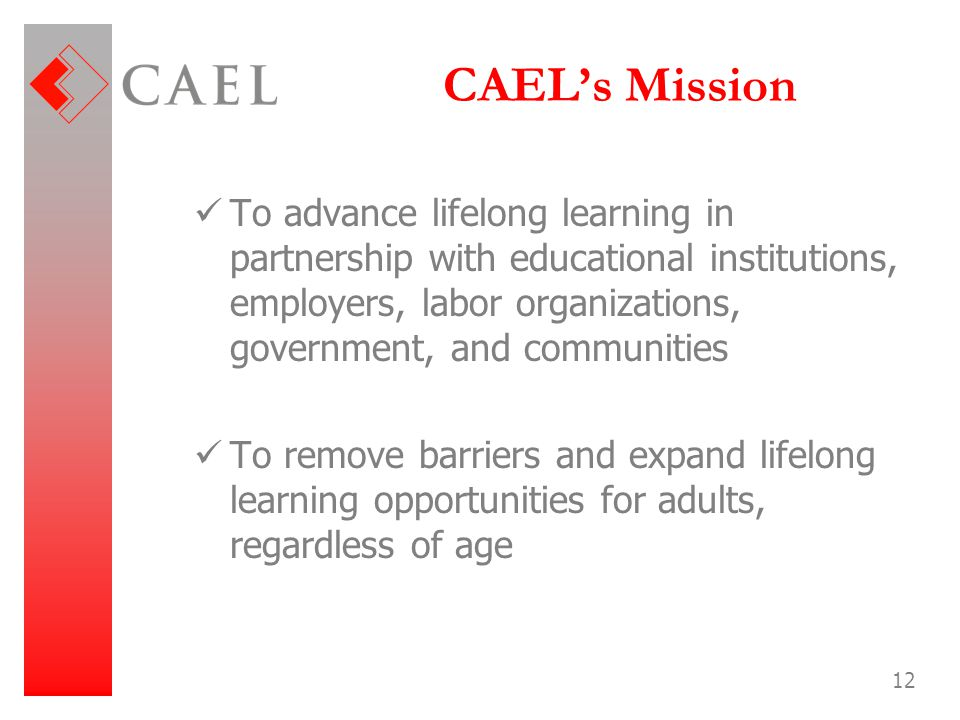 CAEL's Mission To advance lifelong learning in partnership with educational institutions, employers, labor organizations, government, and communities.
