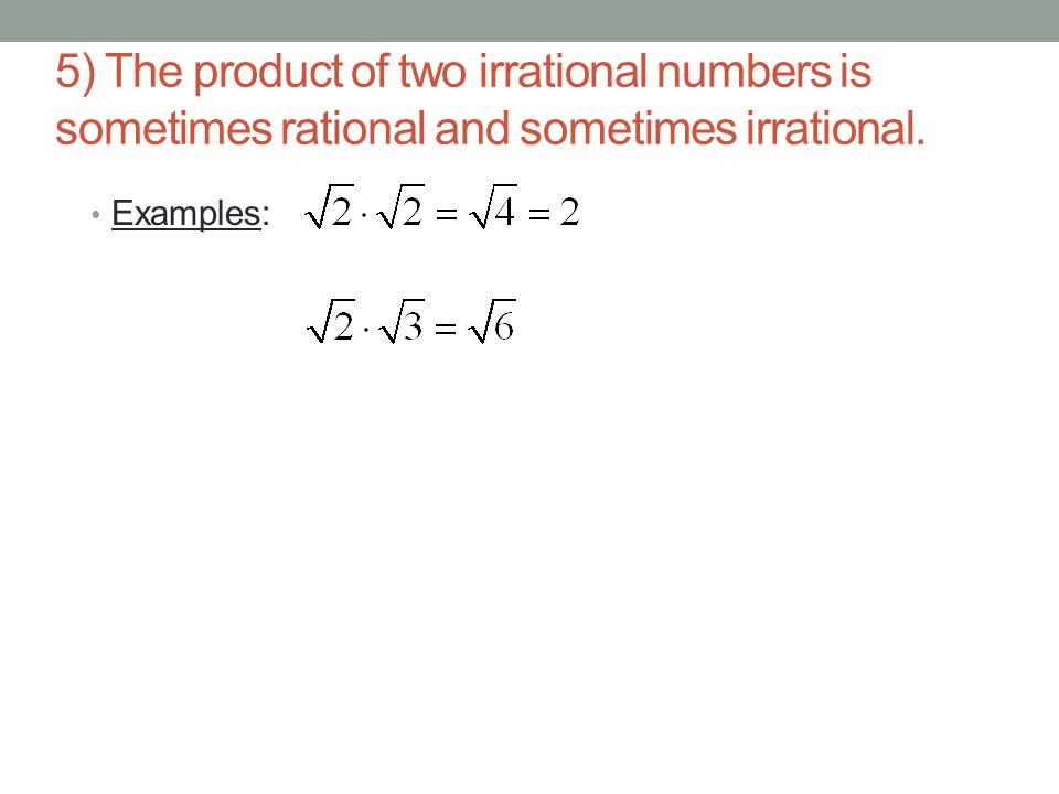 5) The product of two irrational numbers is sometimes rational and sometimes irrational.
