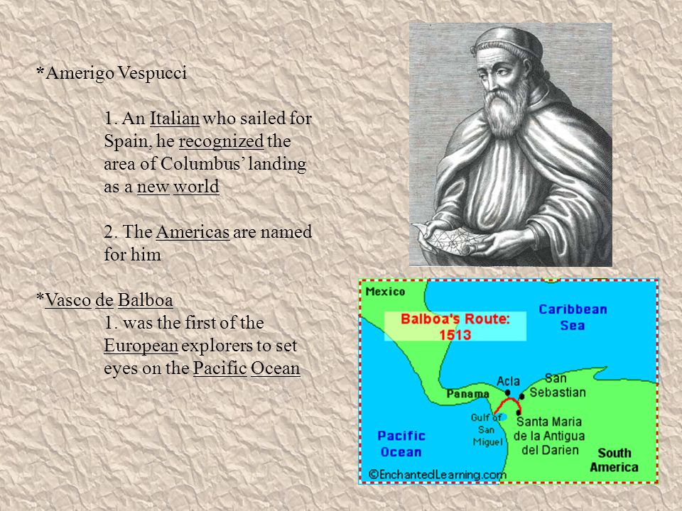 *Amerigo Vespucci 1. An Italian who sailed for Spain, he recognized the area of Columbus' landing as a new world.