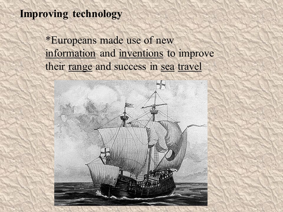 Improving technology *Europeans made use of new information and inventions to improve their range and success in sea travel.