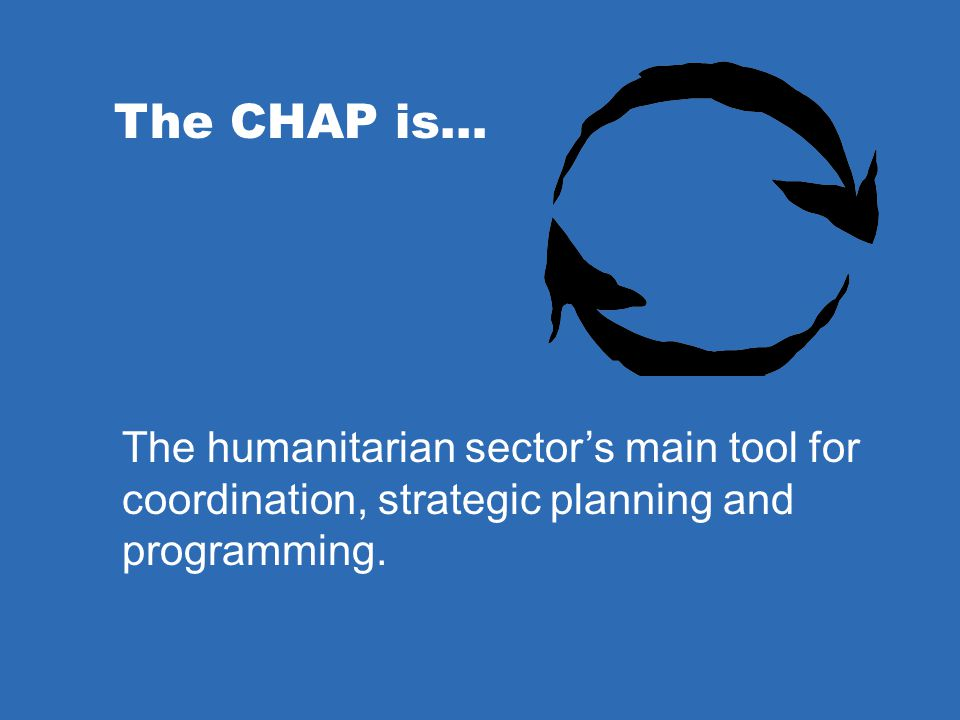 The CHAP is… The humanitarian sector's main tool for coordination, strategic planning and programming.