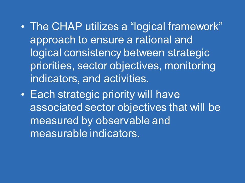 The CHAP utilizes a logical framework approach to ensure a rational and logical consistency between strategic priorities, sector objectives, monitoring indicators, and activities.