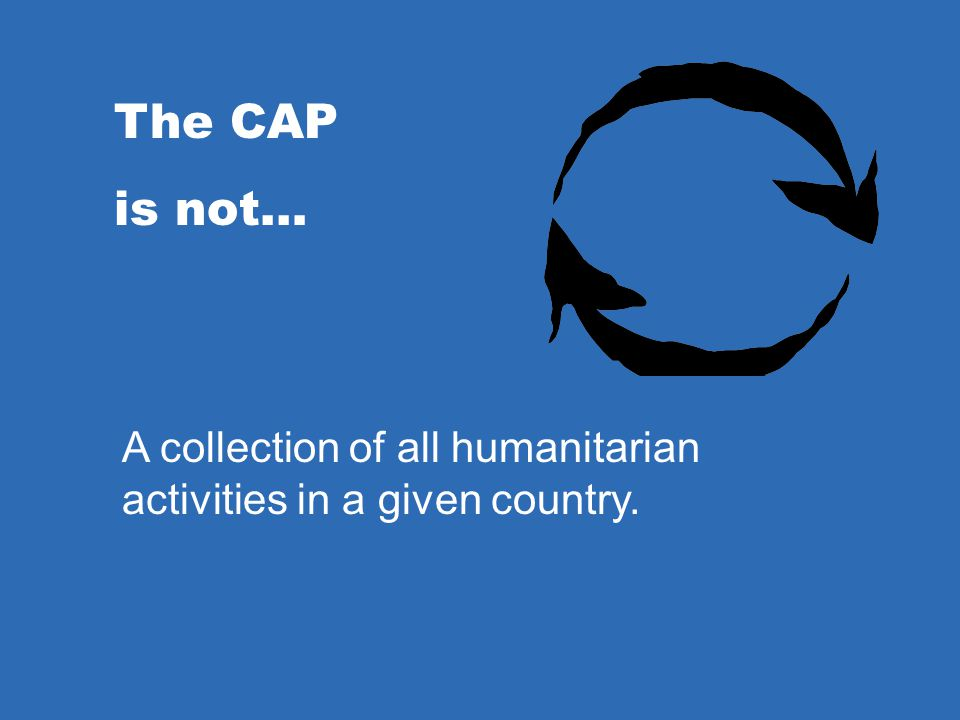 The CAP is not… A collection of all humanitarian activities in a given country. The CAP is…
