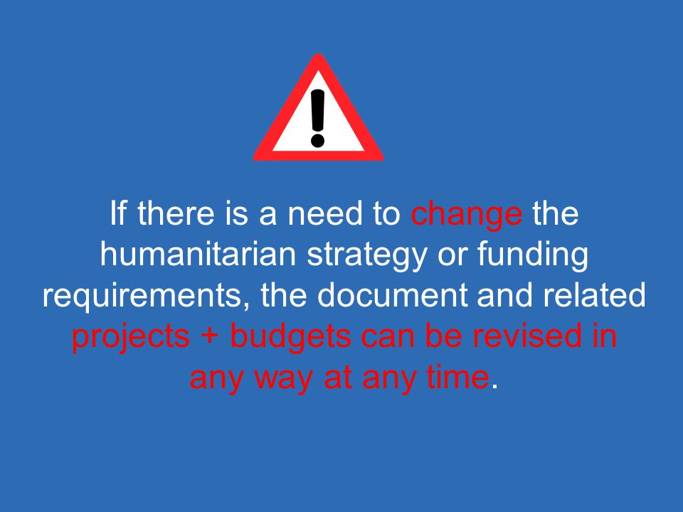 If there is a need to change the humanitarian strategy or funding requirements, the document and related projects + budgets can be revised in any way at any time.