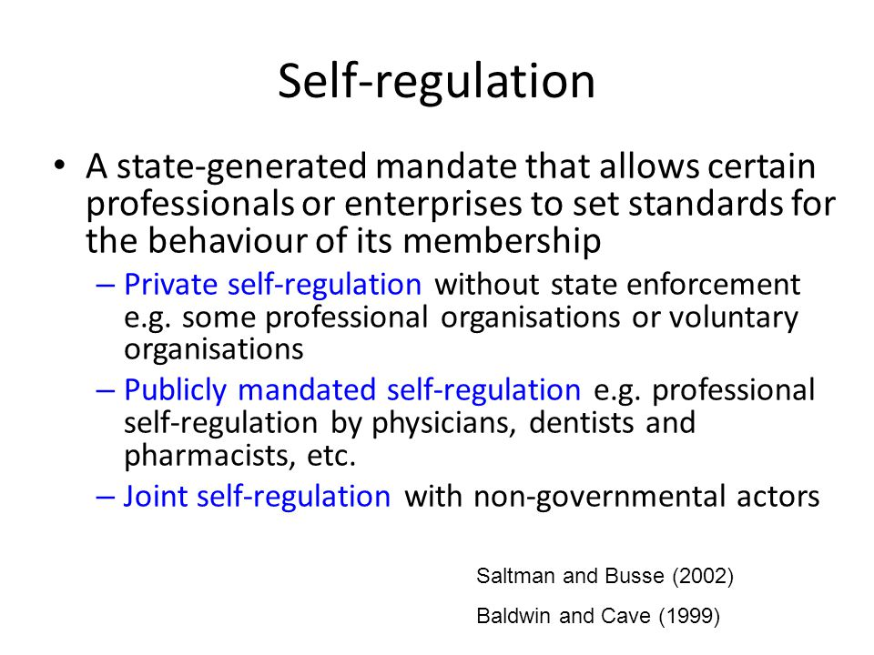 Self-regulation A state-generated mandate that allows certain professionals or enterprises to set standards for the behaviour of its membership.