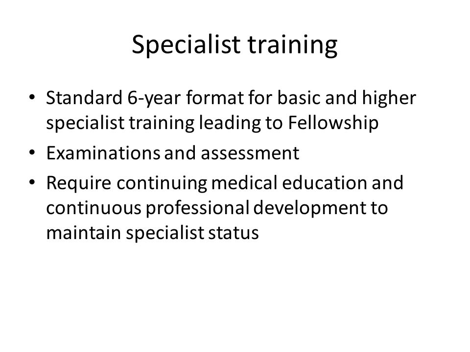 Specialist training Standard 6-year format for basic and higher specialist training leading to Fellowship.