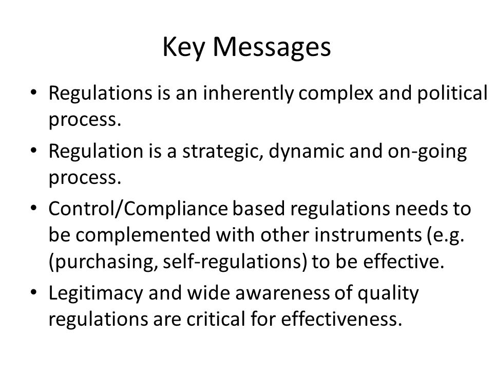 Key Messages Regulations is an inherently complex and political process. Regulation is a strategic, dynamic and on-going process.