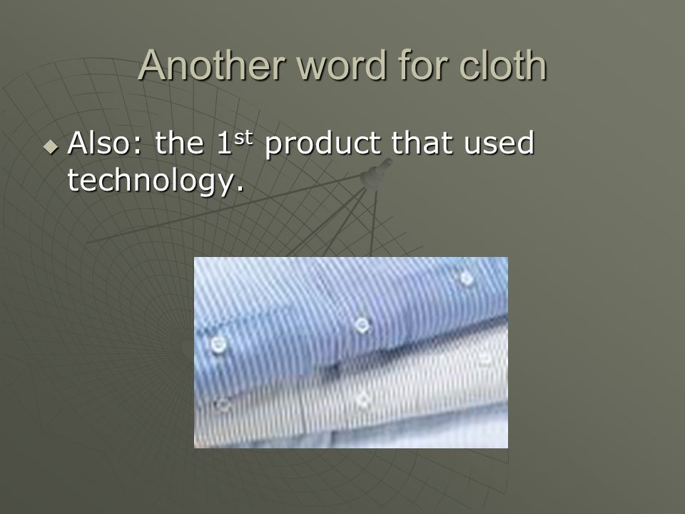 Another word for cloth Also: the 1st product that used technology.