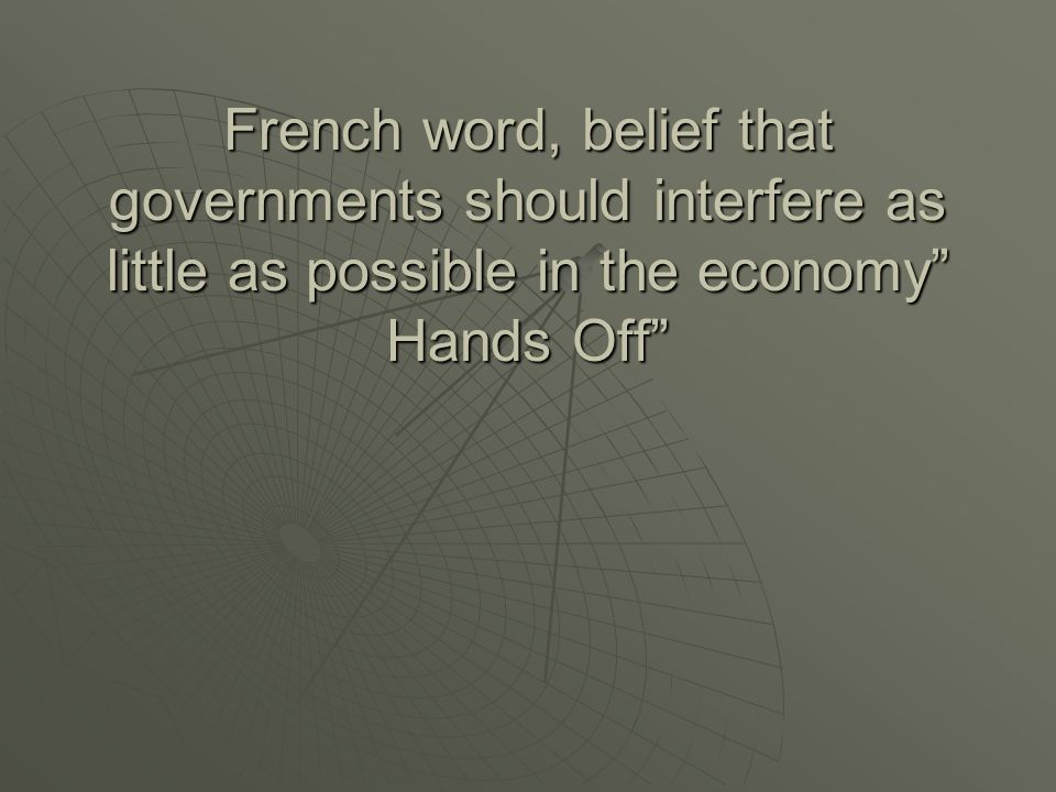 French word, belief that governments should interfere as little as possible in the economy Hands Off