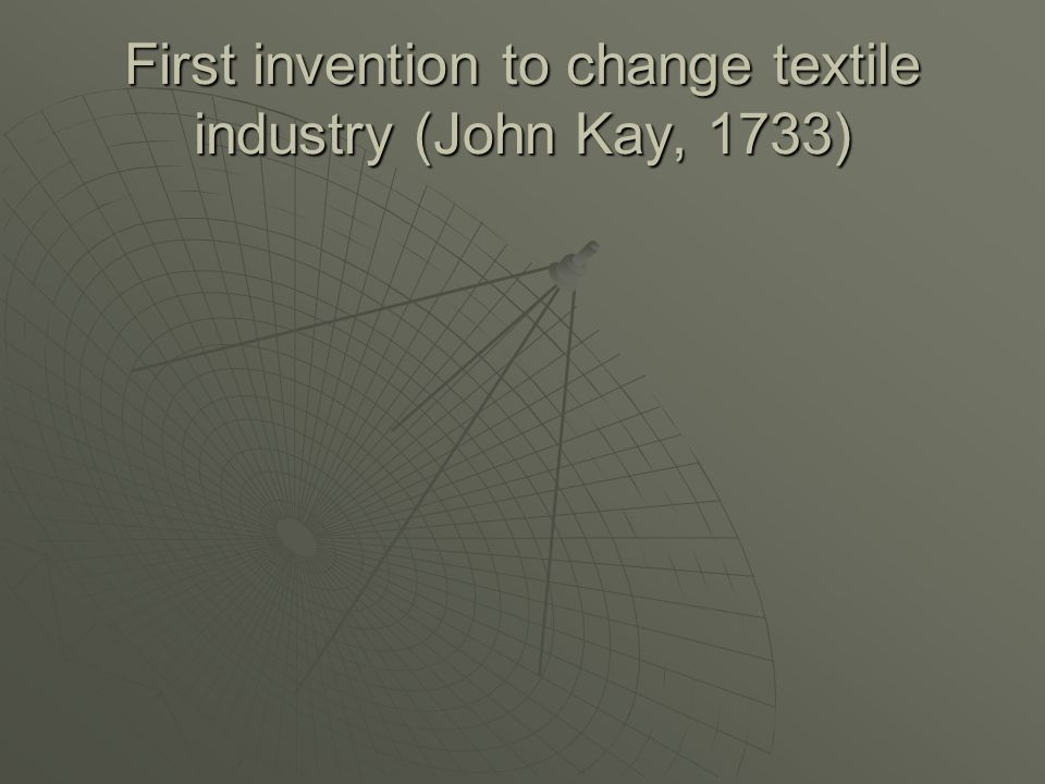 First invention to change textile industry (John Kay, 1733)